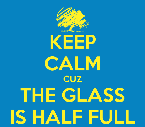 KEEP CALM CUZ THE GLASS IS HALF FULL