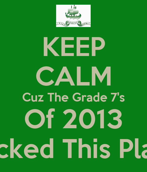 KEEP CALM Cuz The Grade 7's Of 2013 Rocked This Place