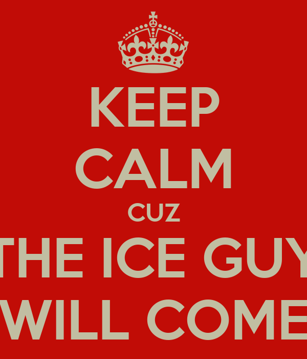 KEEP CALM CUZ THE ICE GUY WILL COME