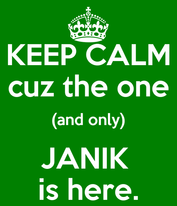 KEEP CALM cuz the one (and only) JANIK  is here.