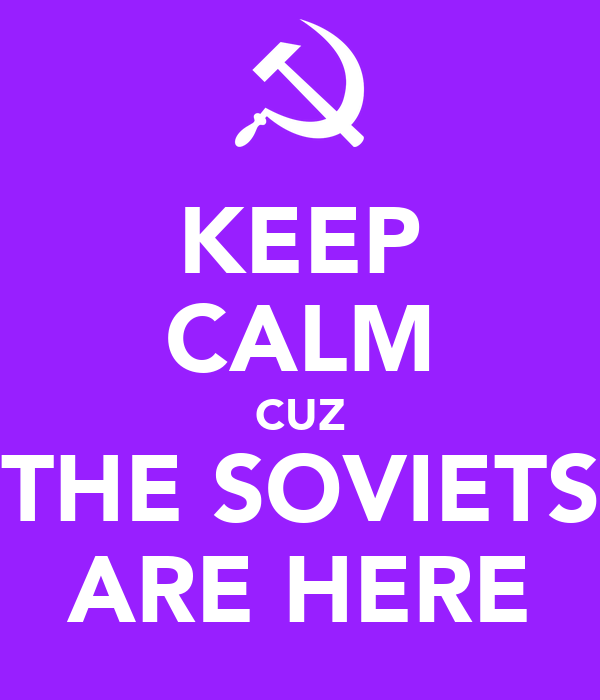 KEEP CALM CUZ THE SOVIETS ARE HERE