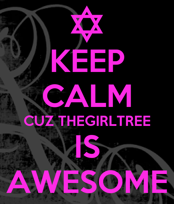 KEEP CALM CUZ THEGIRLTREE IS AWESOME