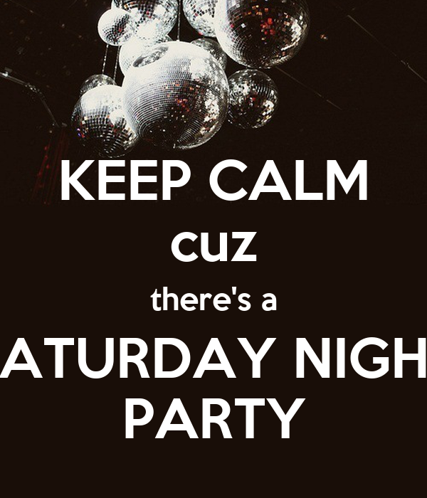 KEEP CALM cuz there's a SATURDAY NIGHT PARTY