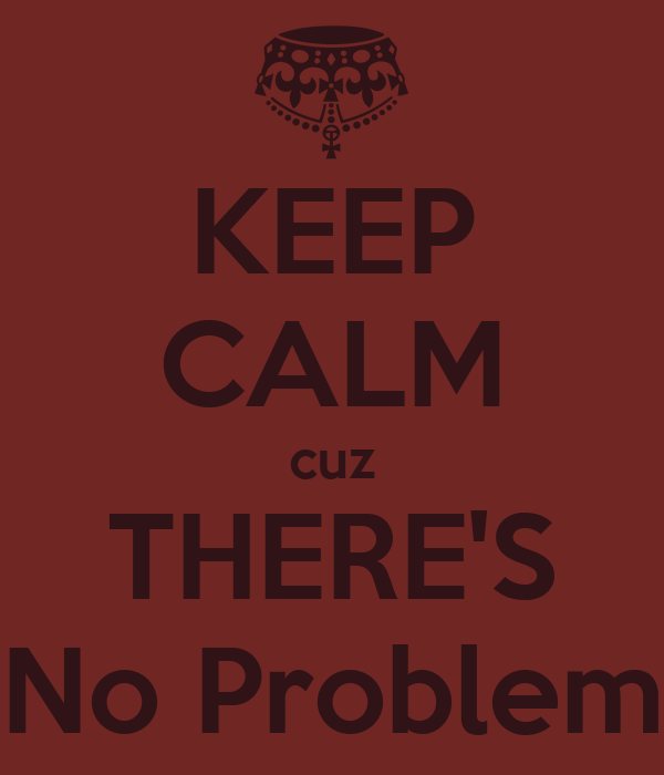 KEEP CALM cuz THERE'S No Problem