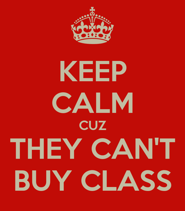 KEEP CALM CUZ THEY CAN'T BUY CLASS