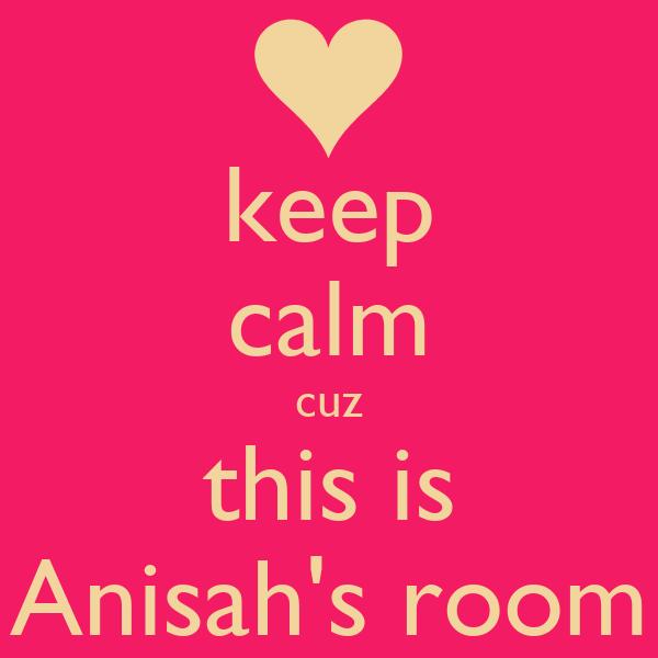keep  calm cuz this is Anisah's room