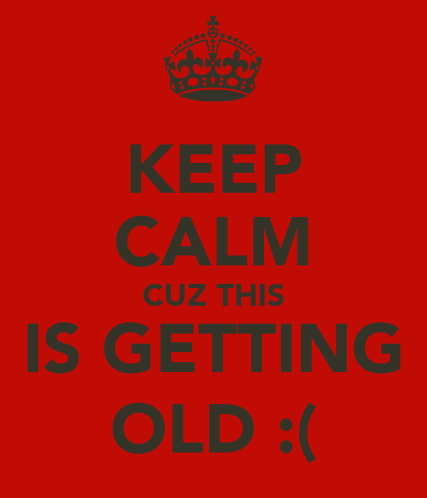KEEP CALM CUZ THIS IS GETTING OLD :(