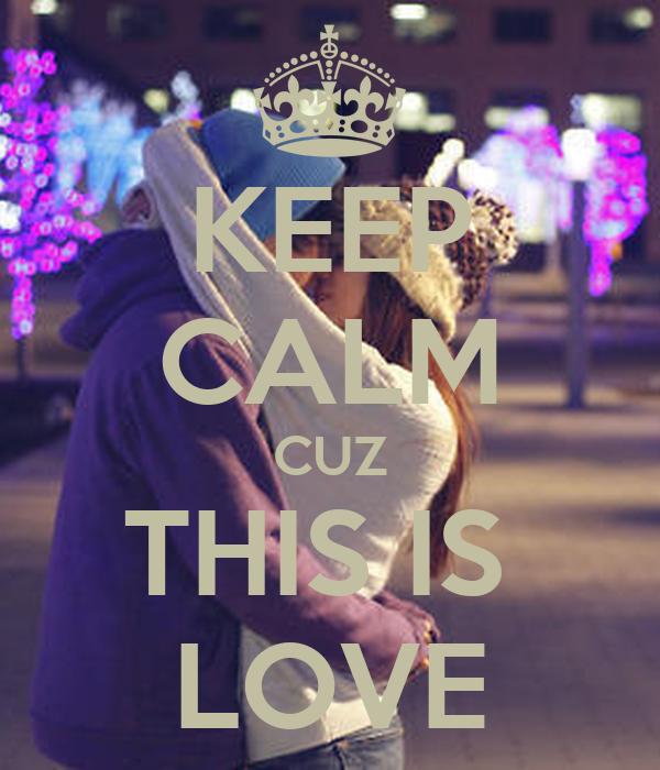 KEEP CALM CUZ THIS IS  LOVE