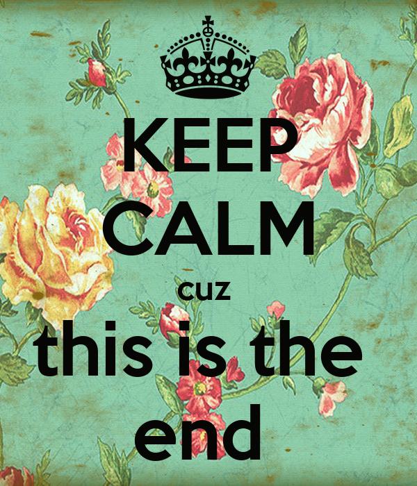 KEEP CALM cuz  this is the  end