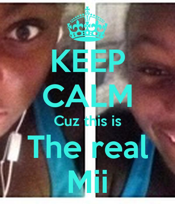 KEEP CALM Cuz this is The real Mii