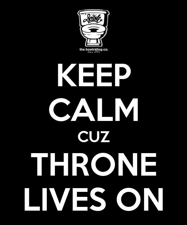KEEP CALM CUZ THRONE LIVES ON