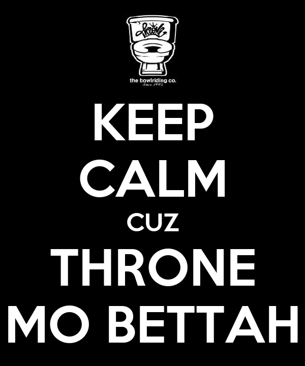 KEEP CALM CUZ THRONE MO BETTAH