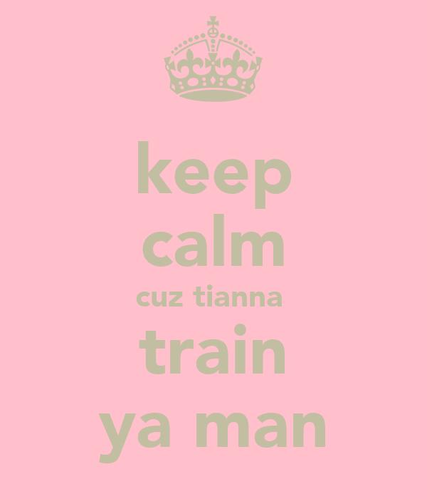 keep calm cuz tianna  train ya man