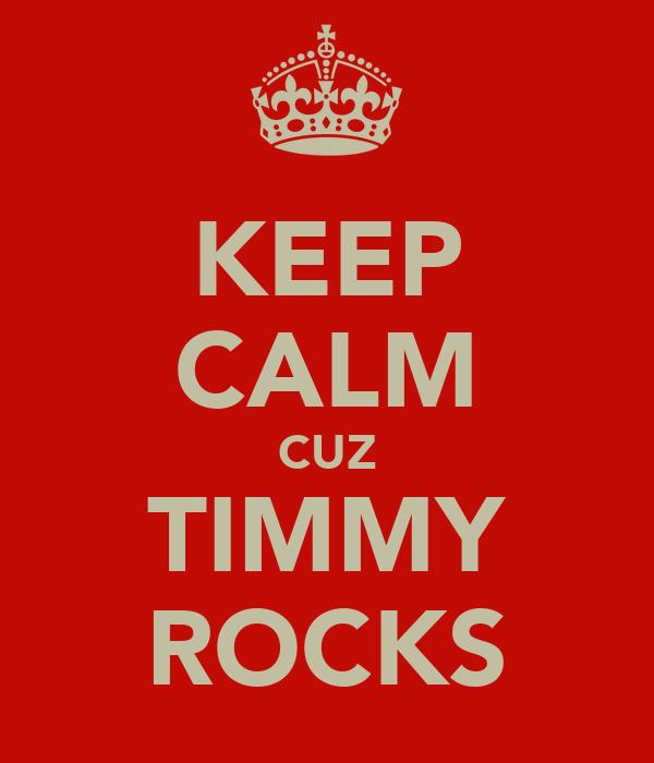 KEEP CALM CUZ TIMMY ROCKS