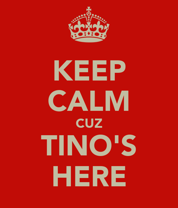 KEEP CALM CUZ TINO'S HERE