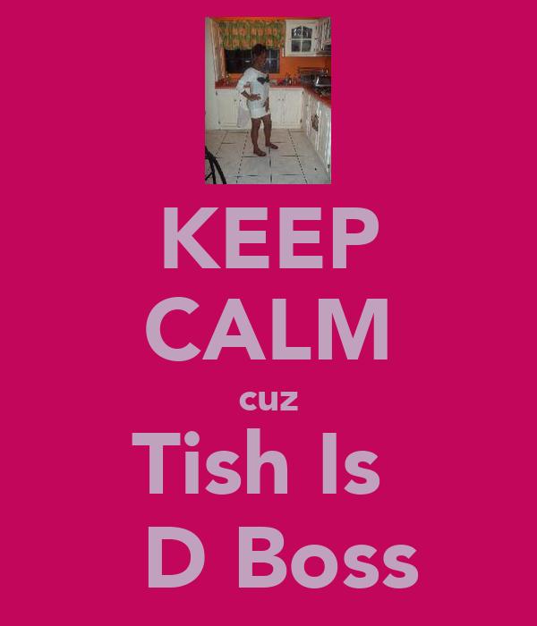 KEEP CALM cuz Tish Is   D Boss