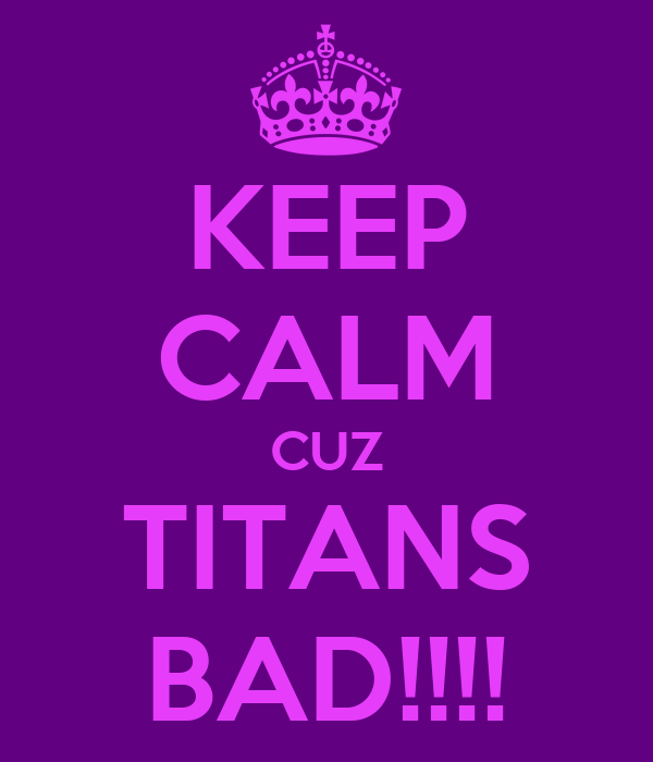 KEEP CALM CUZ TITANS BAD!!!!