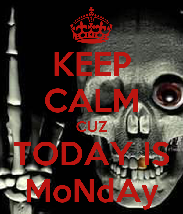 KEEP CALM CUZ TODAY IS MoNdAy