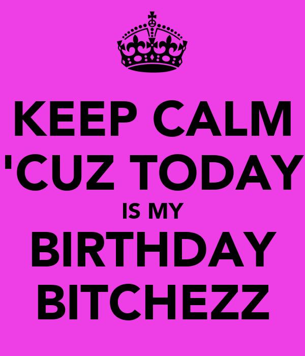 KEEP CALM 'CUZ TODAY IS MY BIRTHDAY BITCHEZZ