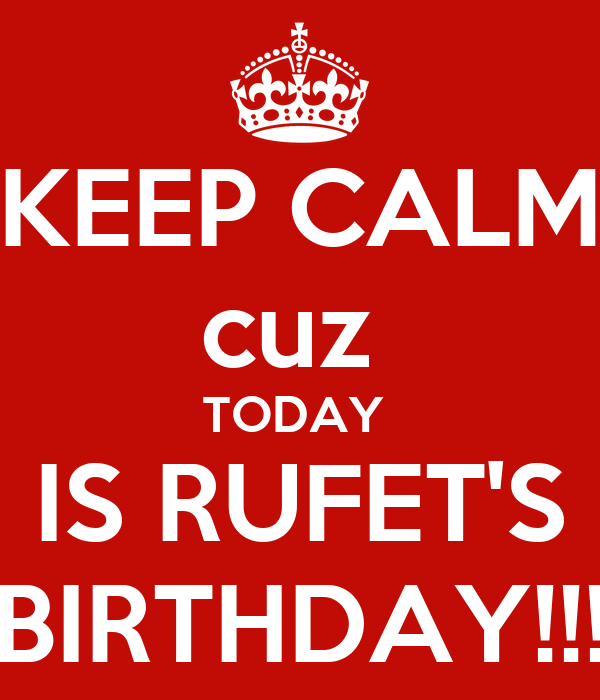 KEEP CALM cuz  TODAY  IS RUFET'S BIRTHDAY!!!