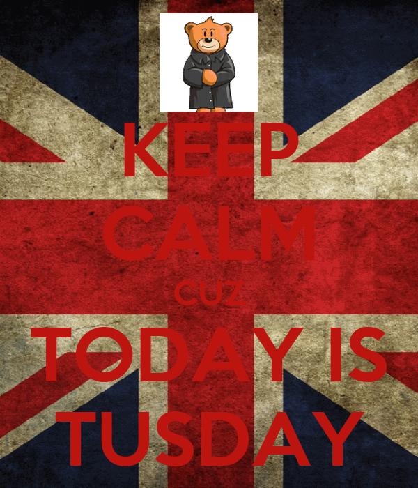 KEEP CALM CUZ TODAY IS TUSDAY