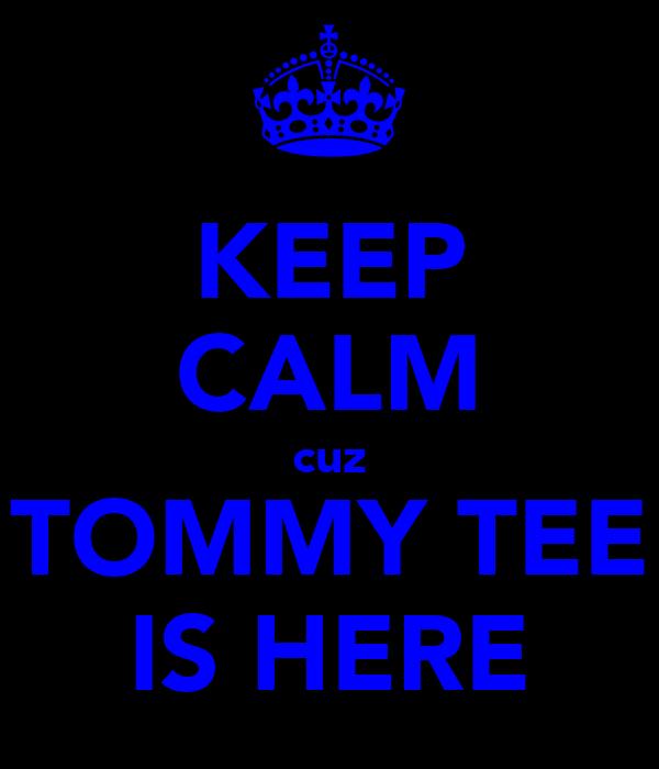 KEEP CALM cuz TOMMY TEE IS HERE