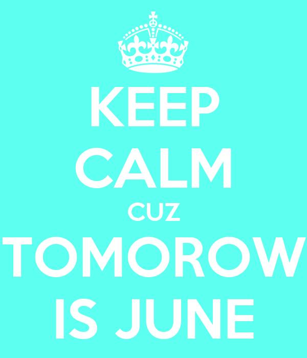 KEEP CALM CUZ TOMOROW IS JUNE