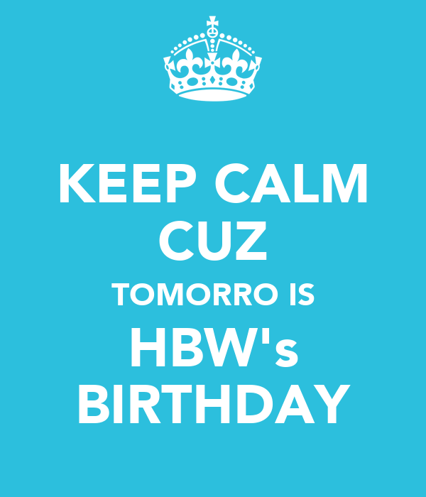 KEEP CALM CUZ TOMORRO IS HBW's BIRTHDAY