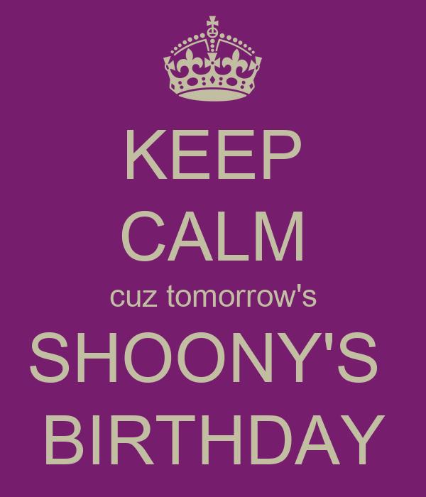 KEEP CALM cuz tomorrow's SHOONY'S  BIRTHDAY