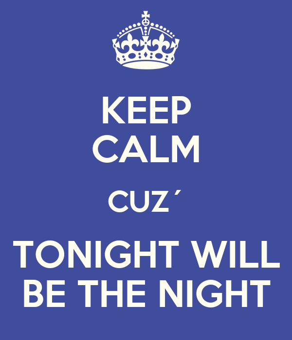 KEEP CALM CUZ´ TONIGHT WILL BE THE NIGHT