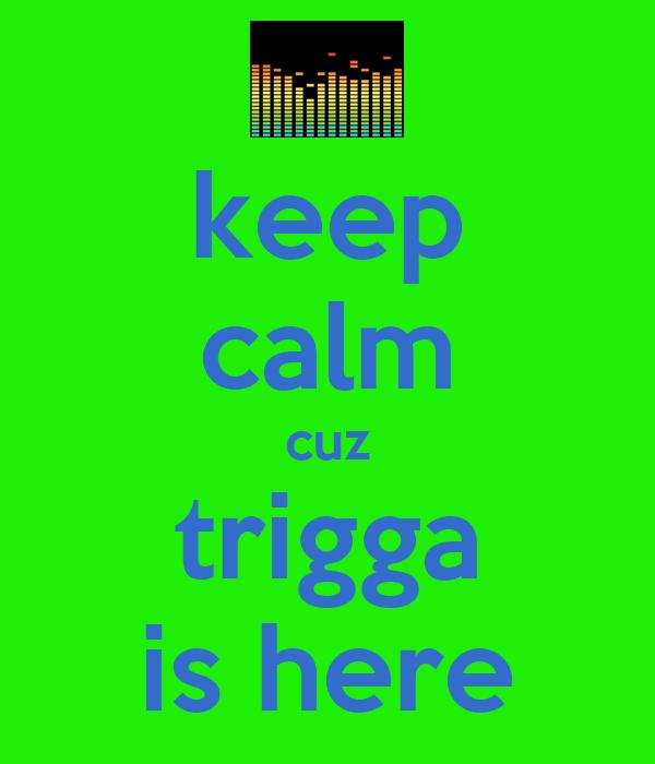 keep calm cuz trigga is here