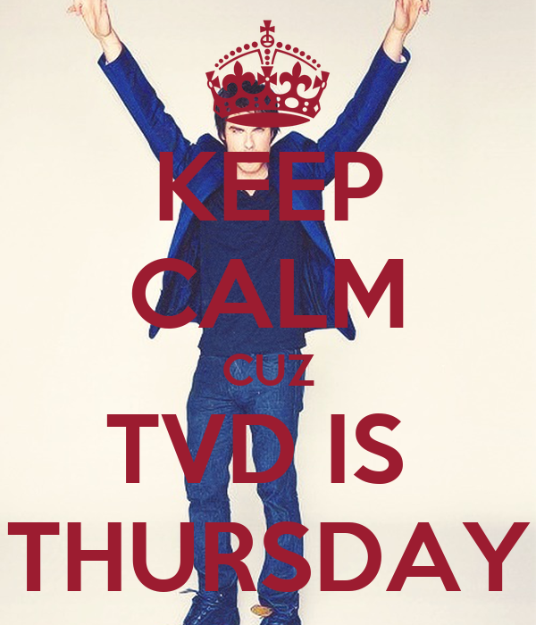 KEEP CALM CUZ TVD IS  THURSDAY
