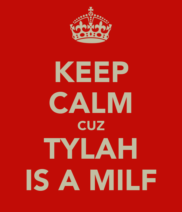 KEEP CALM CUZ TYLAH IS A MILF
