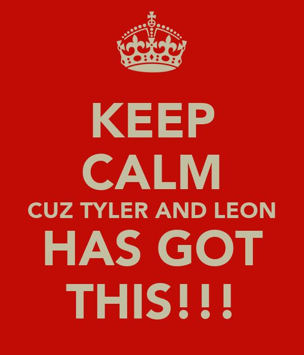 KEEP CALM CUZ TYLER AND LEON HAS GOT THIS!!!