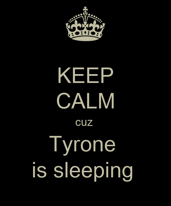 KEEP CALM cuz  Tyrone  is sleeping