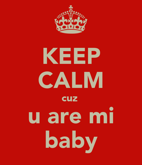 KEEP CALM cuz  u are mi baby