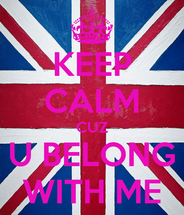 KEEP CALM CUZ U BELONG WITH ME
