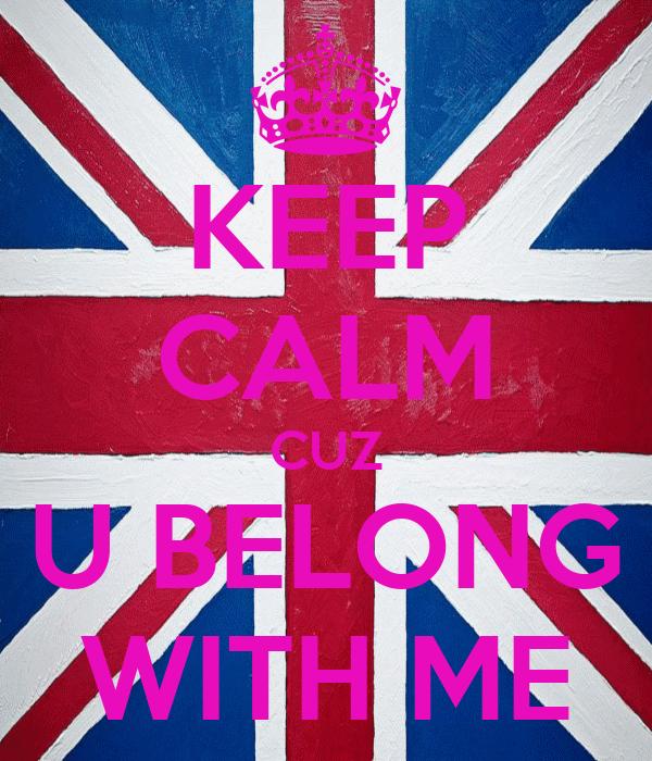 KEEP CALM CUZ U BELONG WITH ME