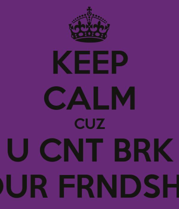 KEEP CALM CUZ U CNT BRK OUR FRNDSHP