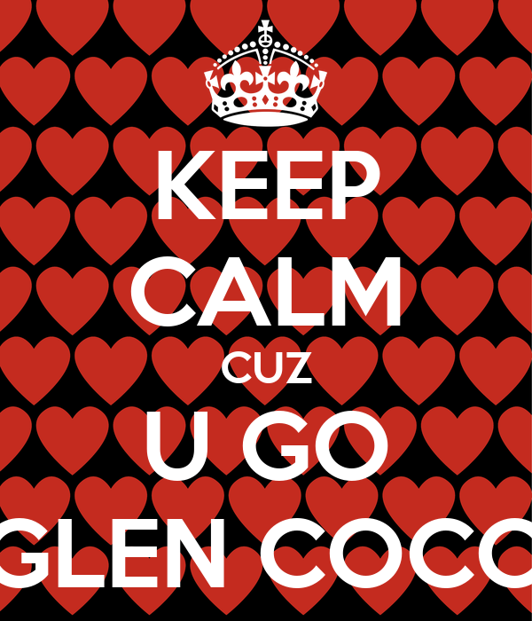 KEEP CALM CUZ U GO GLEN COCO