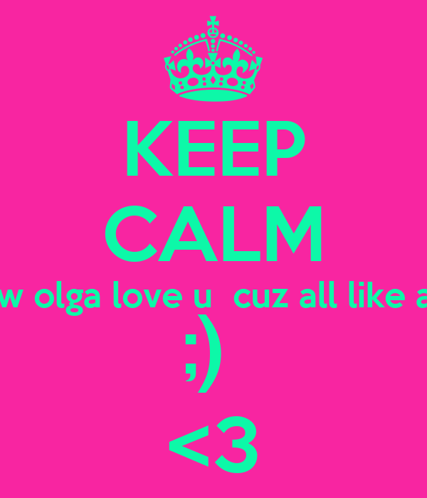 KEEP CALM cuz u know olga love u  cuz all like a sis 2 me  ;)  <3