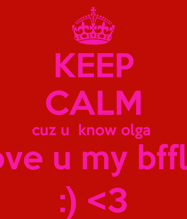 KEEP CALM cuz u  know olga  love u my bffls  :) <3