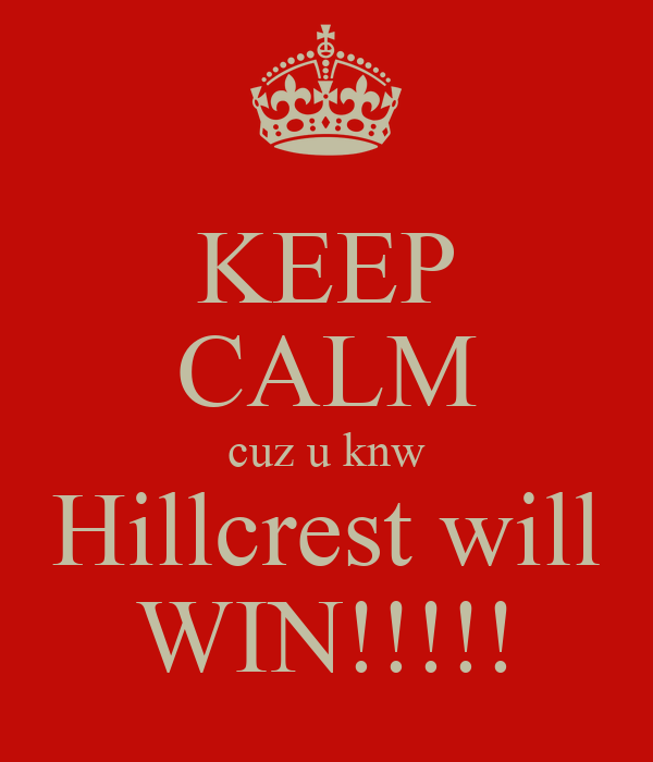 KEEP CALM cuz u knw Hillcrest will WIN!!!!!