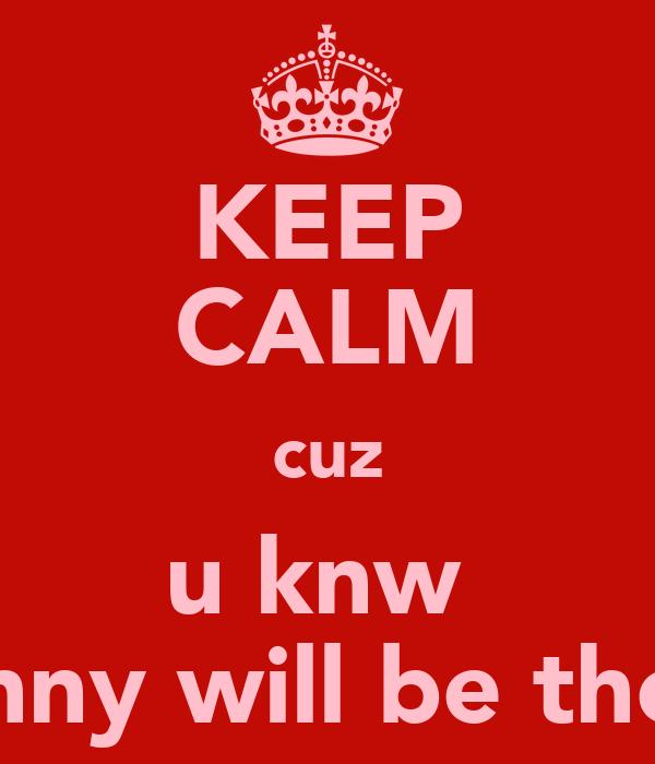KEEP CALM cuz u knw  Jenny will be there