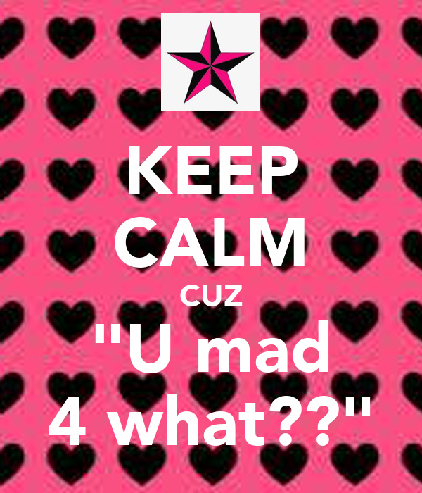 "KEEP CALM CUZ ""U mad 4 what??"""