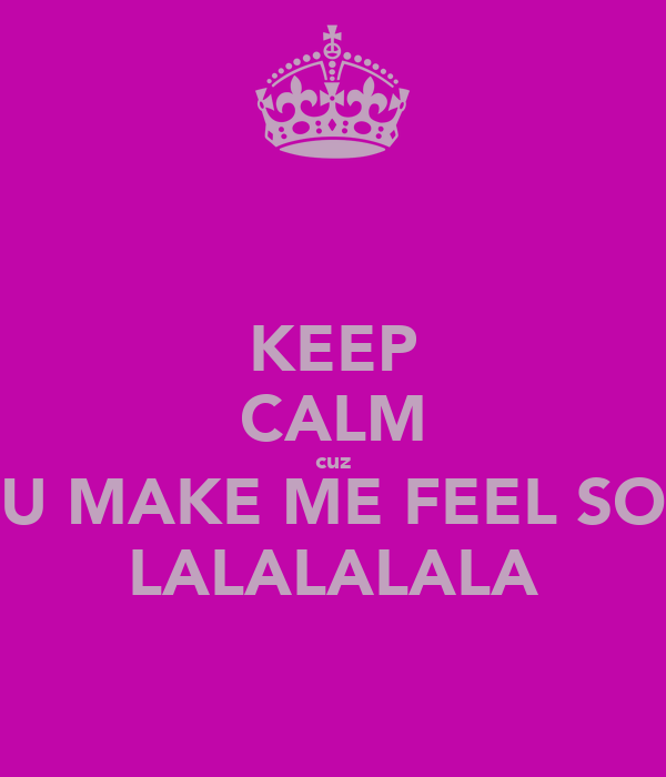 KEEP CALM cuz U MAKE ME FEEL SO LALALALALA