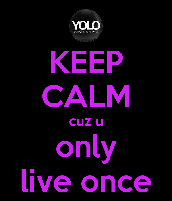KEEP CALM cuz u only live once