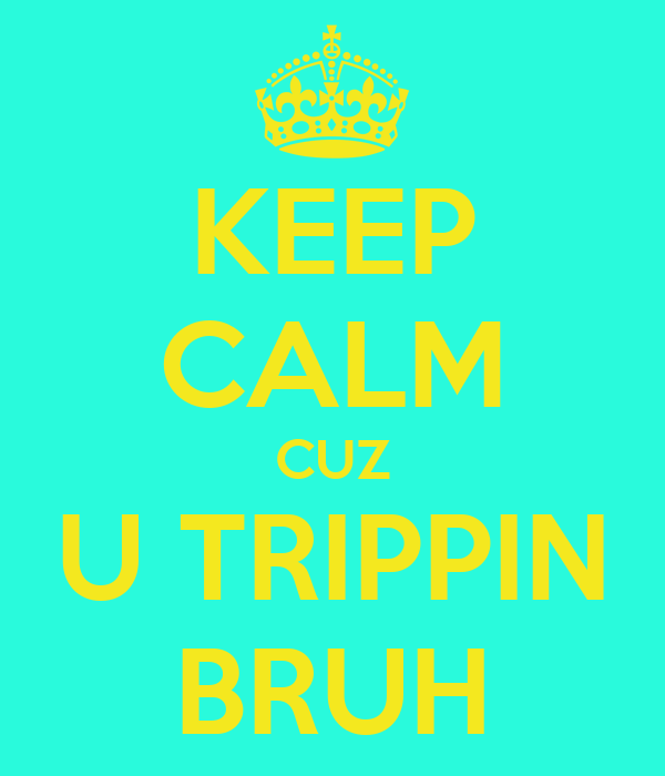 KEEP CALM CUZ U TRIPPIN BRUH