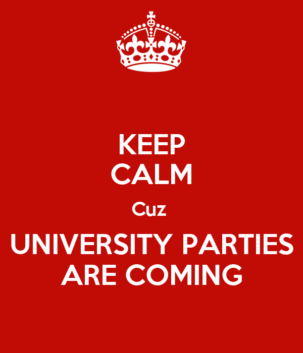 KEEP CALM Cuz  UNIVERSITY PARTIES ARE COMING
