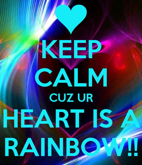 KEEP CALM CUZ UR HEART IS A RAINBOW!!